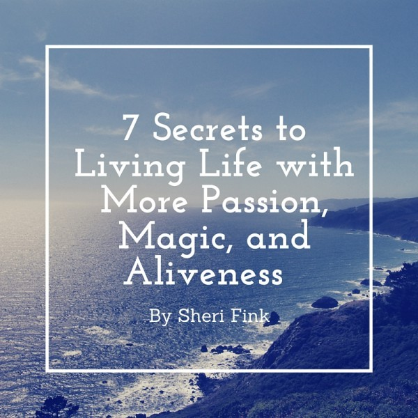 7 Secrets to Living Life with More Passion, Magic, and Aliveness