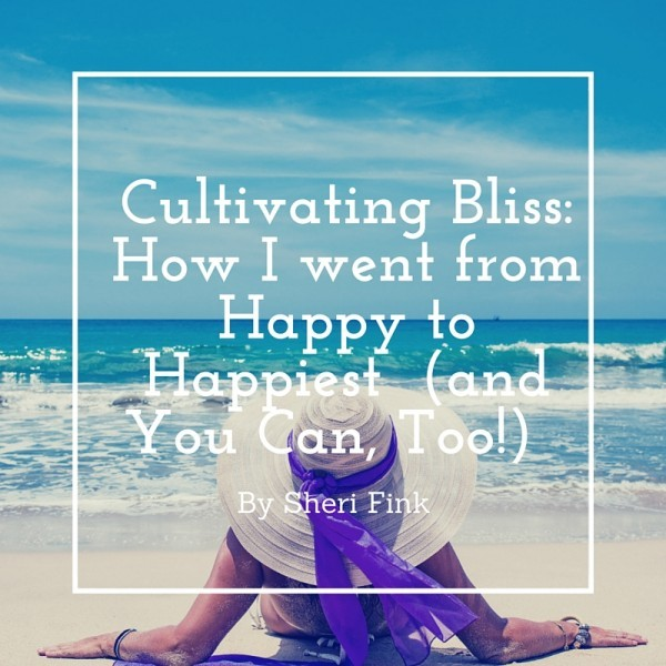 Cultivating Bliss: How I Went from Happy to Happiest (and You Can, Too!) by Sheri Fink